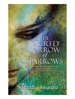 The Sacred Sorrow of Sparrows - A Collection of Lives-Siddharth Dasgupta